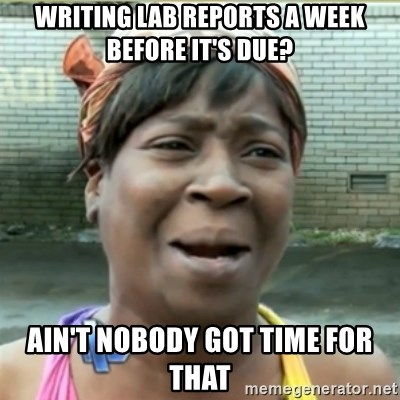 Ain't Nobody got time fo that - Writing lab reports a week before it's due? ain't nobody got time for that