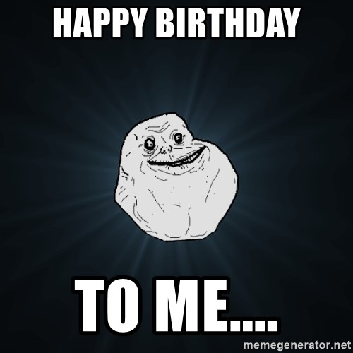 Forever Alone - happy birthday to me....