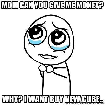 pleaseguy  - MOM CAN YOU GIVE ME MONEY? WHY? I WANT BUY NEW CUBE..
