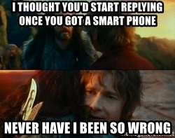 Never Have I Been So Wrong - i thought you'd start replying once you got a smart phone never have i been so wrong