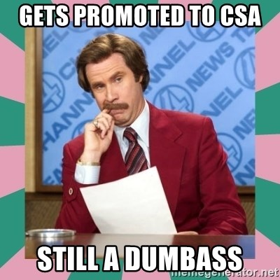 anchorman - gets promoted to csa  still a dumbass