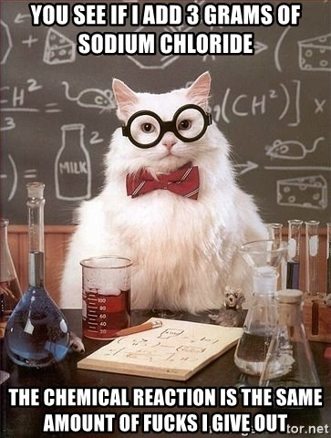 Chemistry Cat - you see if i ADD 3 GRAMS OF SODIUM chloride  the chemical reaction is the same amount of fucks i give out