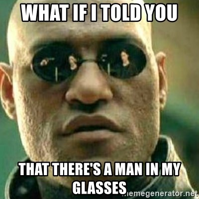 What If I Told You - what if i told you that there's a man in my glasses