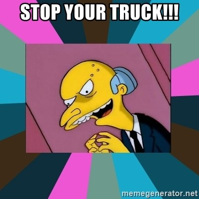 Mr. Burns - STOP YOUR TRUCK!!!