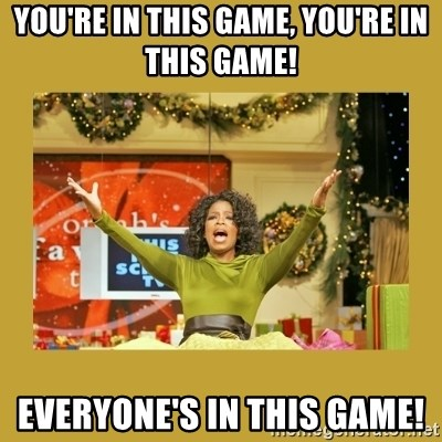 Oprah You get a - You're in this game, you're in this game! EVERYone's in this game!