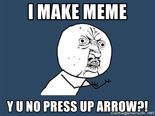 Y U No - i make meme y u no press up arrow?!