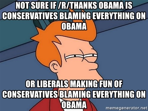Futurama Fry - not sure if /r/thanks obama is conservatives blaming everything on obama or liberals making fun of conservatives blaming everything on obama