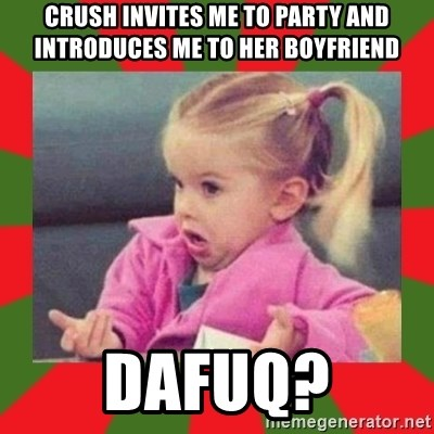 dafuq girl - Crush invites me to party and INTRODUCES ME TO HER BOYFRIEND dafuq?
