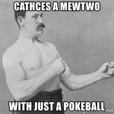 overly manly man - cathces a mewtwo with just a pokeball