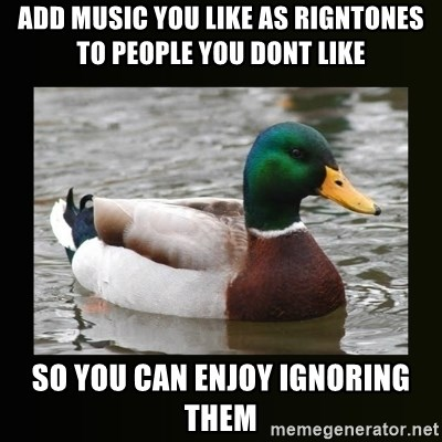good advice duck - Add Music you like as rigntones to people you dont like So you can enjoy ignoring them