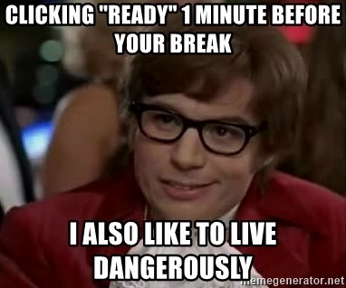 """Austin Power - CLICKING """"READY"""" 1 MINUTE BEFORE YOUR BREAK i also like to live dangerously"""