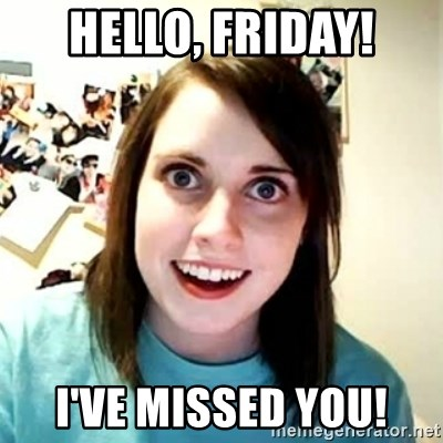 Overly Attached Girlfriend 2 - Hello, Friday! I've missed you!
