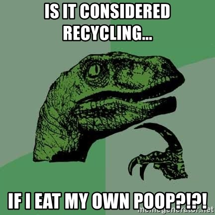 Raptor - Is it considered recycling... if I eat my own poop?!?!