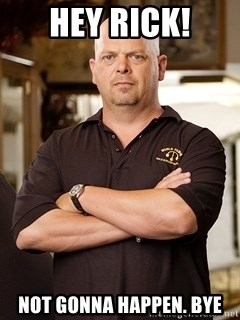 Rick Harrison - Hey rick! not gonna happen. bye