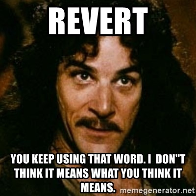 You keep using that word, I don't think it means what you think it means - REVERT You Keep Using that word. I  don''t think it means what you think it means.