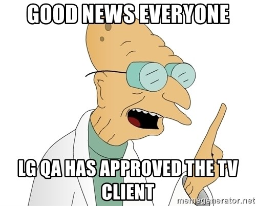 Good News Everyone - good news everyone LG qa has approved the tv client