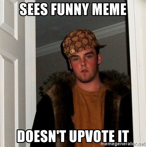 Scumbag Steve - sees funny meme doesn't upvote it