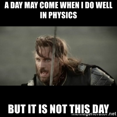 But it is not this Day ARAGORN - A day may come when I do well in physics But it is not this day
