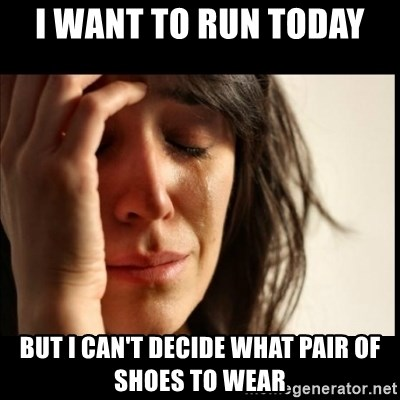 First World Problems - I want to run today  but i can't decide what pair of shoes to wear