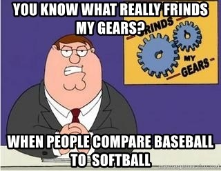Grinds My Gears Peter Griffin - You Know what really frinds my gears? When people compare baseball to  SOFTBALL