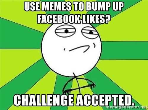 Challenge Accepted 2 - USE MEMES TO BUMP UP FACEBOOK LIKES? CHALLENGE ACCEPTED.