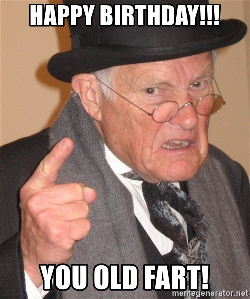 Angry Old Man - HAPPY BIRTHDAY!!! YOU OLD FART!