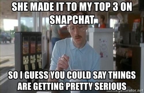 Things are getting pretty Serious (Napoleon Dynamite) - She made it to my top 3 on snapchat So i guess you could say things are getting pretty serious