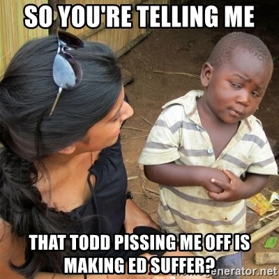 So You're Telling me - so you're telling me that todd pissing me off is making ed suffer?