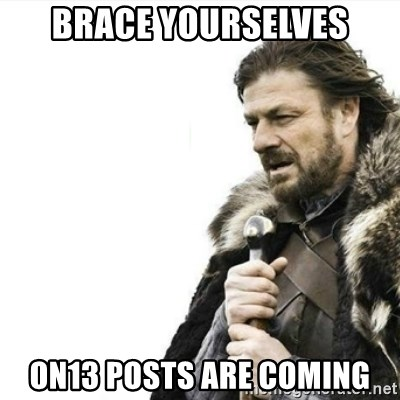 Prepare yourself - BRACE YOURSELVES ON13 POSTS ARE COMING