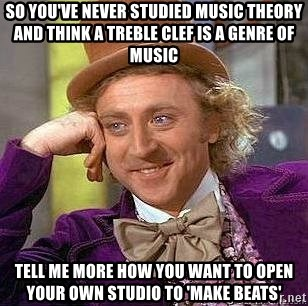 Willy Wonka - so you've never studied music theory and think a treble clef is a genre of music tell me more how you want to open your own studio to 'make beats'