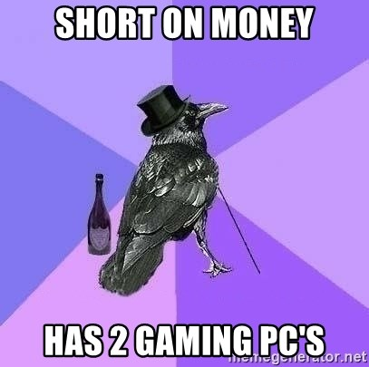 Rich Raven - Short on money Has 2 gaming PC's