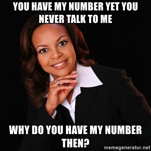Irrational Black Woman - You have my number yet you never talk to me Why do you have my number then?