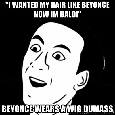 "you don't say meme - ""i wanted my hair like beyonce now im bald!"" Beyonce wears a wig dumass"