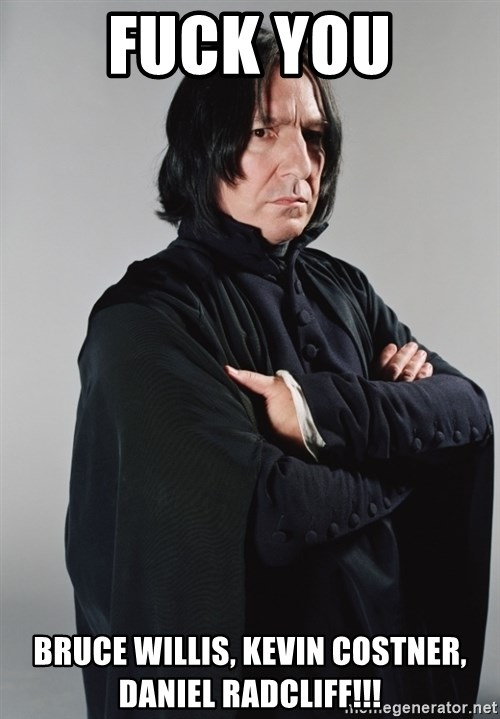Snape - fuck you bruce willis, kevin costner, daniel radcliff!!!