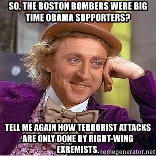 Willy Wonka - so, The Boston Bombers were big time Obama supporters? tell me again how terrorist attacks are only done by right-wing exremists.