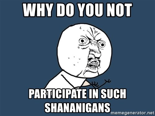 Y U No - WHy do you not participate in such shananigans