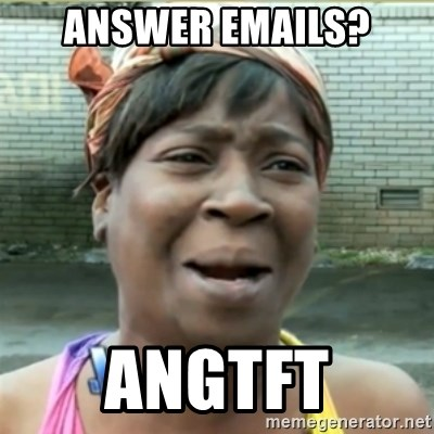 Ain't Nobody got time fo that - answer emails? ANGTFT