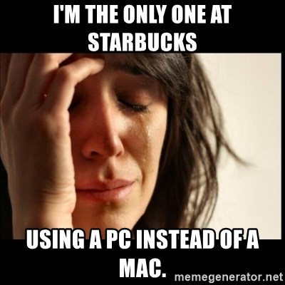 First World Problems - i'm the only one at starbucks using a PC instead of a mac.