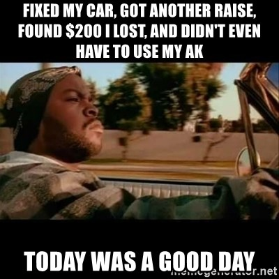 Ice Cube- Today was a Good day - Fixed my car, got another raise, found $200 i lost, and didn't even have to use my ak today was a good day