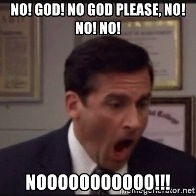 michael scott yelling NO - NO! GOD! NO GOD PLEASE, NO! NO! NO! NOOOOOOOOOOO!!!