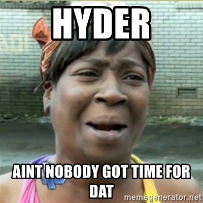 Ain't Nobody got time fo that - Hyder aint nobody got time for dat