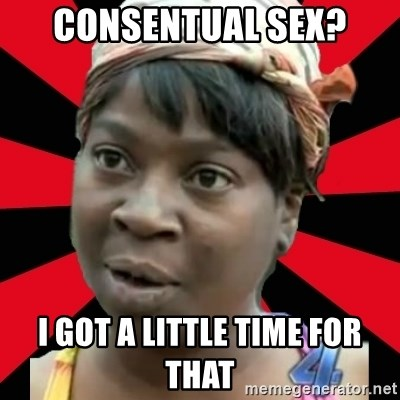 I GOTTA LITTLE TIME  - Consentual sex? i got a little time for that