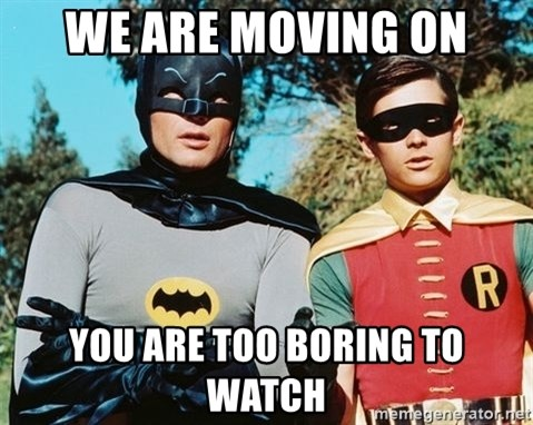 Batman meme - We are moving on you are too boring to watch