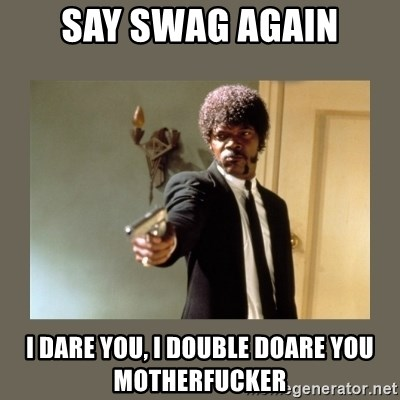 doble dare you  - Say swag again i dare you, i double doare you motherfucker