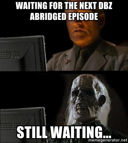 Waiting For - Waiting for the next dbz abridged episode Still waiting...