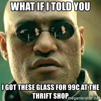 What If I Told You - What if i told you i got these glass for 99c at the thrift shop