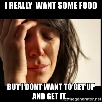 First World Problems - I really  WANT SOME FOOD BUT I DONT WANT TO GET UP AND GET IT...