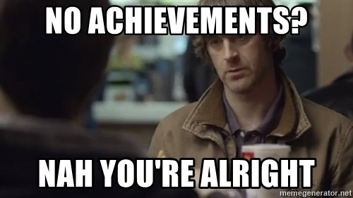 nah you're alright - No achievements? nah you're alright