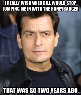 charlie sheen - I really wish wild bill would stop lumping me in with the honeybadger that was so two years ago