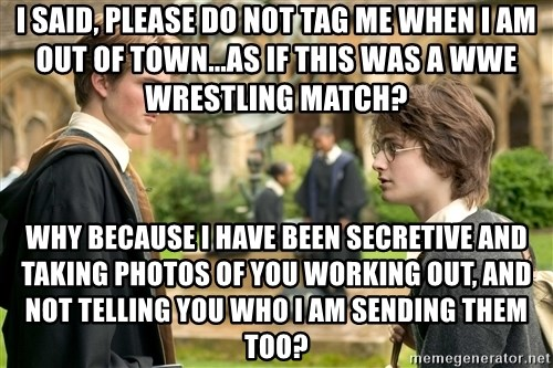 Harry Potter  - I said, please do not tag me when I am Out of Town...As if this was a WWE wrestling match? Why because I have been secretive and taking photos of you working out, and not telling you who I am sending them too?